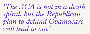 The ACA is not in a death spiral, but the Republican plan to defund Obamacare will lead to one